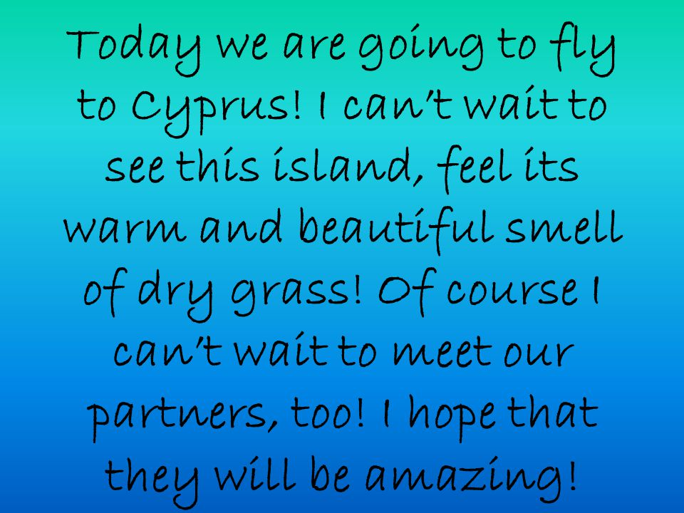 Today we are going to fly to Cyprus! I can't wait to see this island, feel its warm and beautiful smell of dry grass! Of course I can't wait to meet o