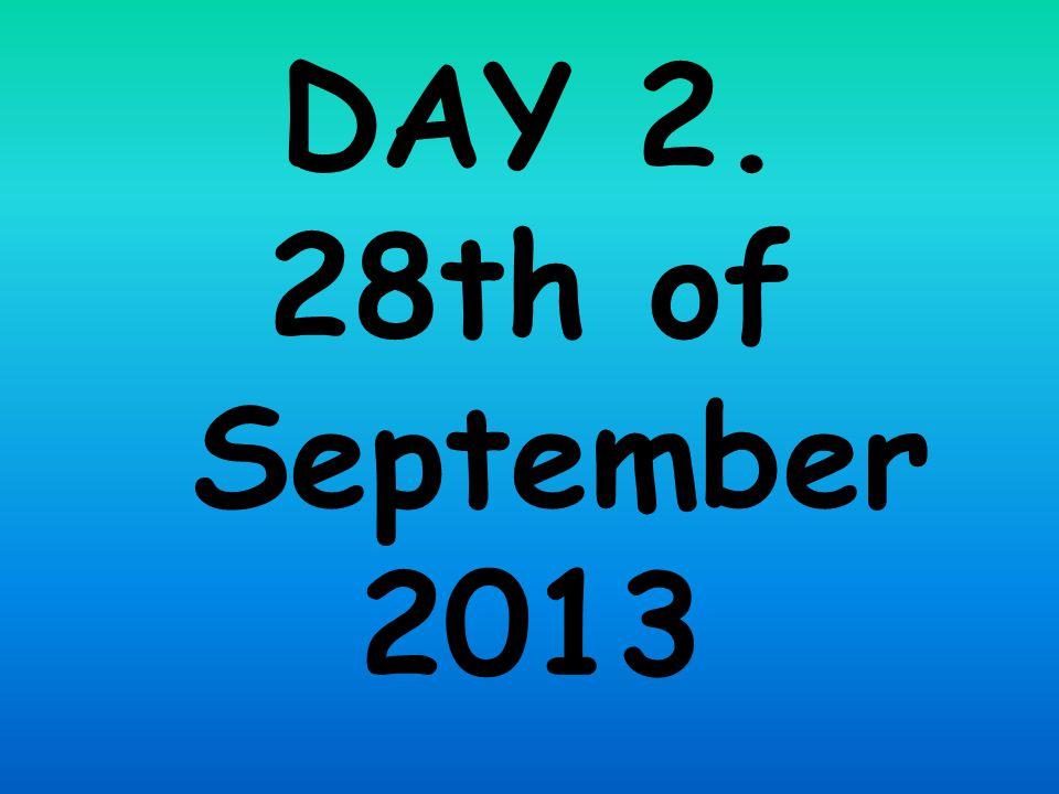 DAY 2. 28th of September 2013