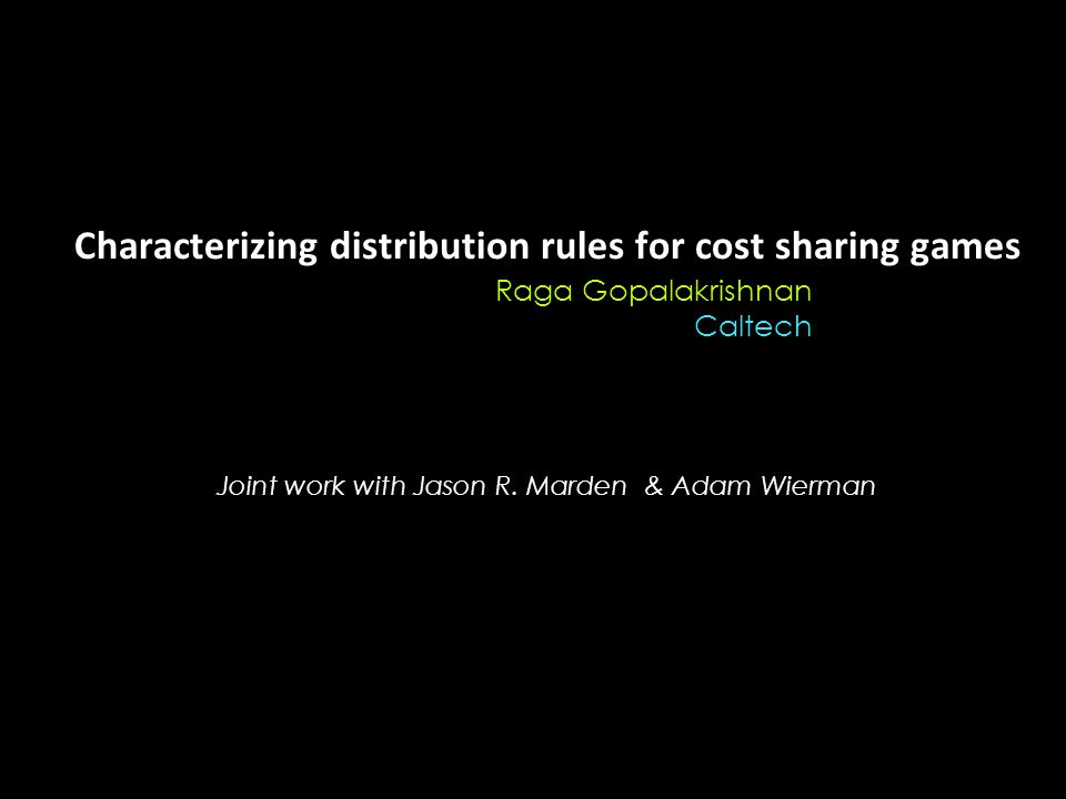 Characterizing distribution rules for cost sharing games Raga Gopalakrishnan Caltech Joint work with Jason R.