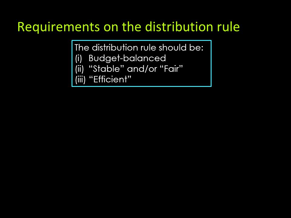 Requirements on the distribution rule The distribution rule should be: (i) Budget-balanced (ii) Stable and/or Fair (iii) Efficient