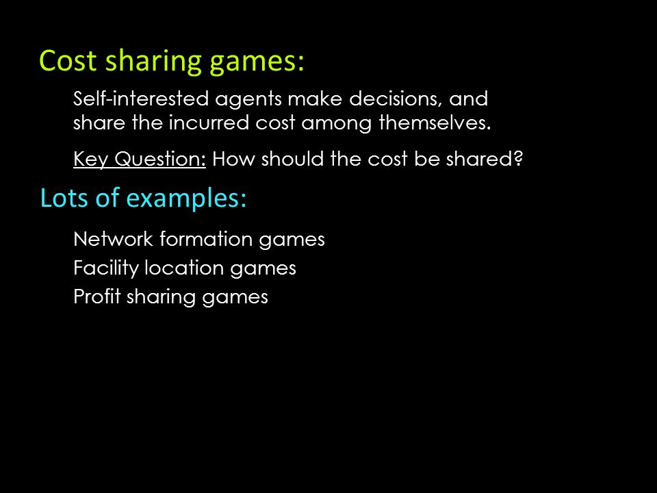 Cost sharing games: Self-interested agents make decisions, and share the incurred cost among themselves.