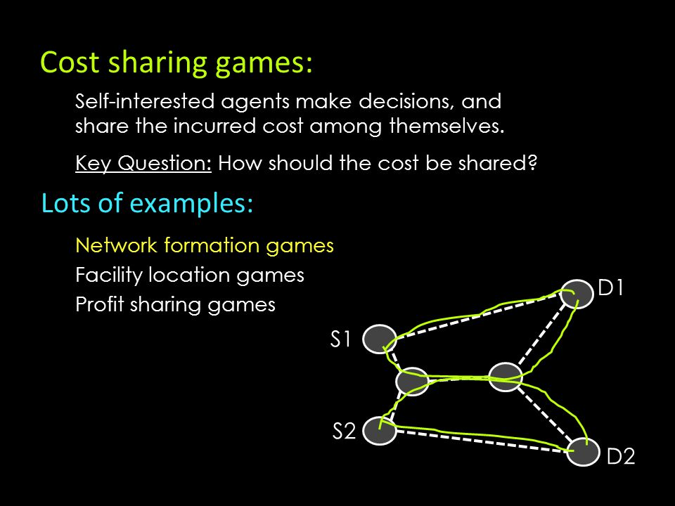 Cost sharing games: Lots of examples: Network formation games Facility location games Profit sharing games S1 S2 D1 D2 Key Question: How should the cost be shared.