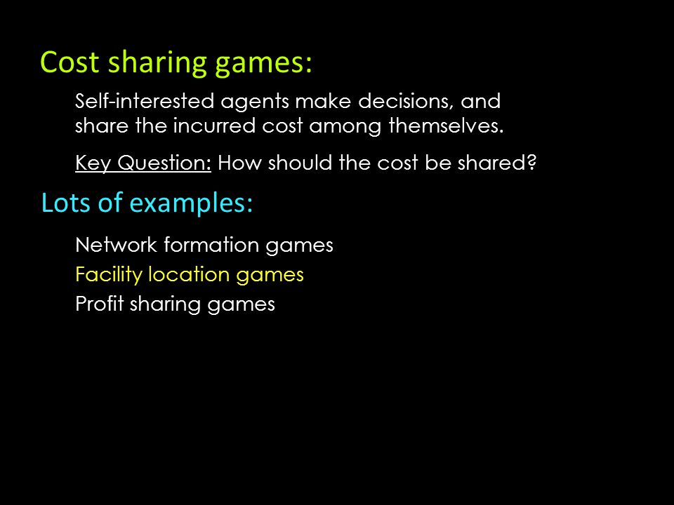 Cost sharing games: Lots of examples: Network formation games Facility location games Profit sharing games Key Question: How should the cost be shared.
