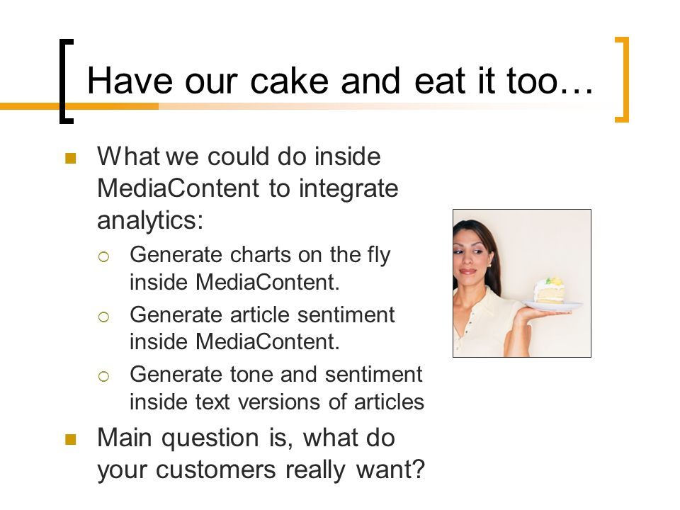 Have our cake and eat it too… What we could do inside MediaContent to integrate analytics:  Generate charts on the fly inside MediaContent.  Generat