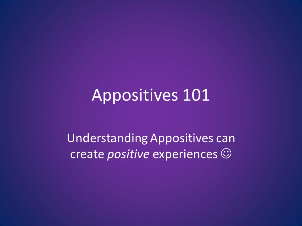 Appositives 101 Understanding Appositives can create positive experiences