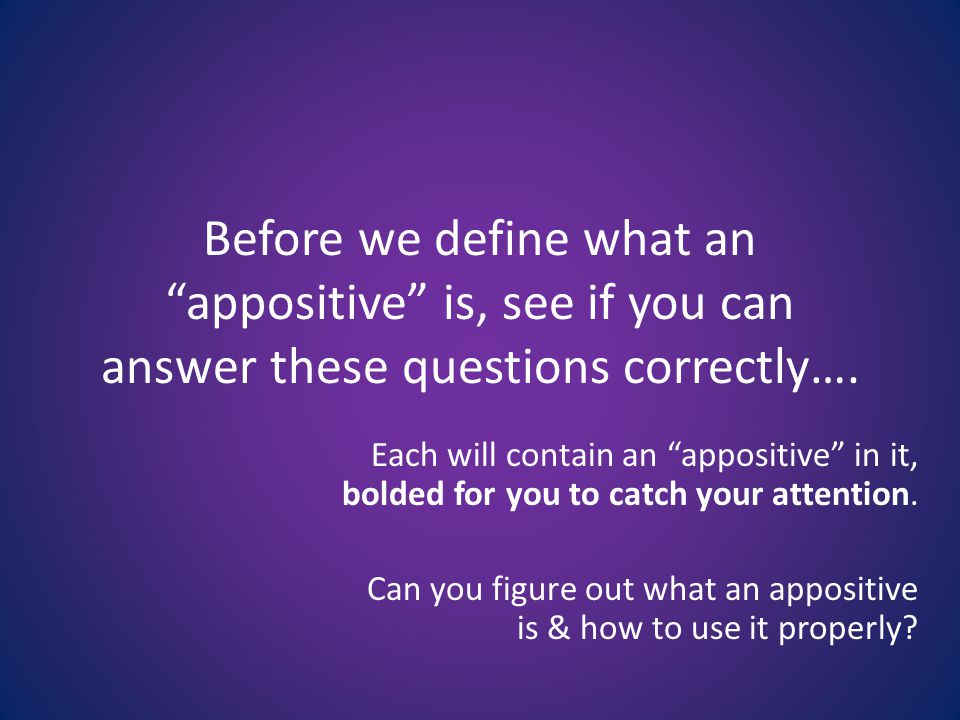 Before we define what an appositive is, see if you can answer these questions correctly….