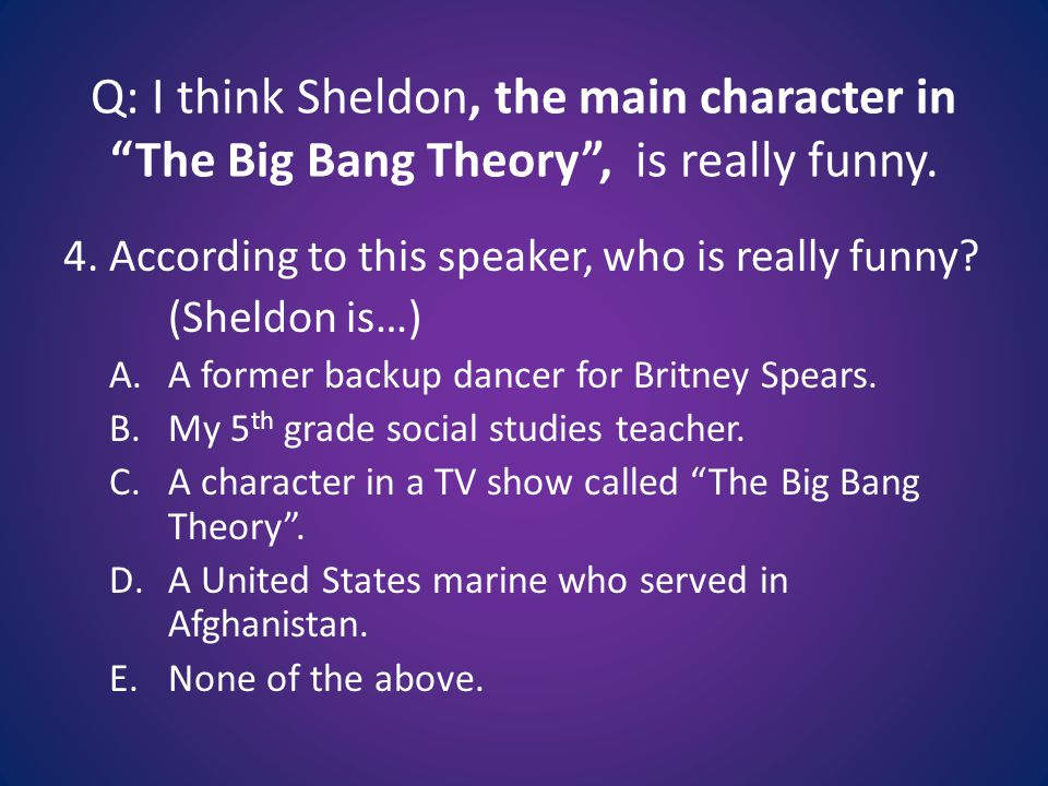 Q: I think Sheldon, the main character in The Big Bang Theory , is really funny.