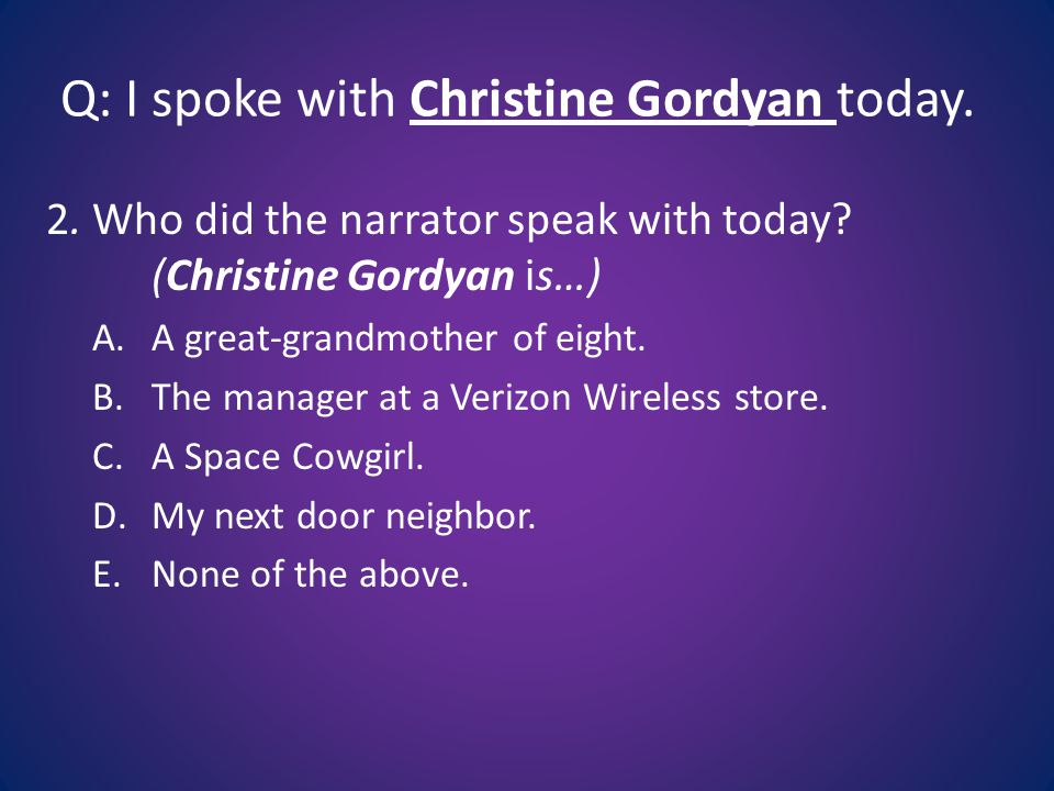 Q: I spoke with Christine Gordyan today.2. Who did the narrator speak with today.