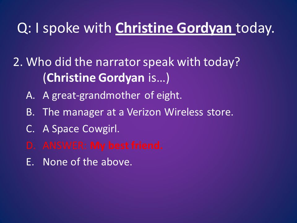 Q: I spoke with Christine Gordyan today. 2. Who did the narrator speak with today.