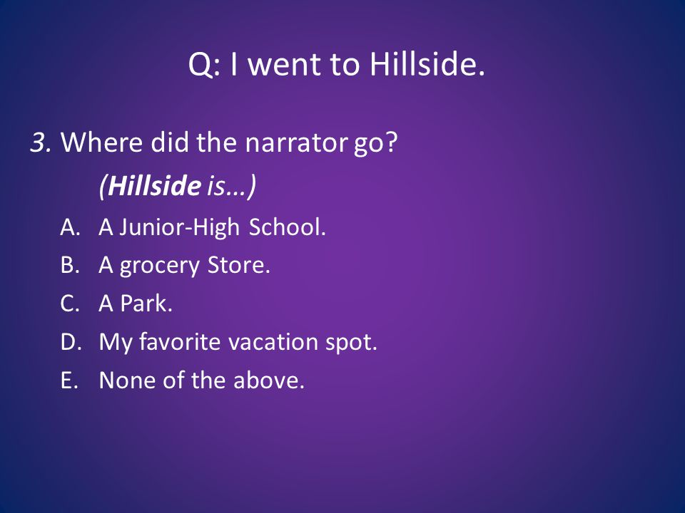 Q: I went to Hillside. 3. Where did the narrator go.