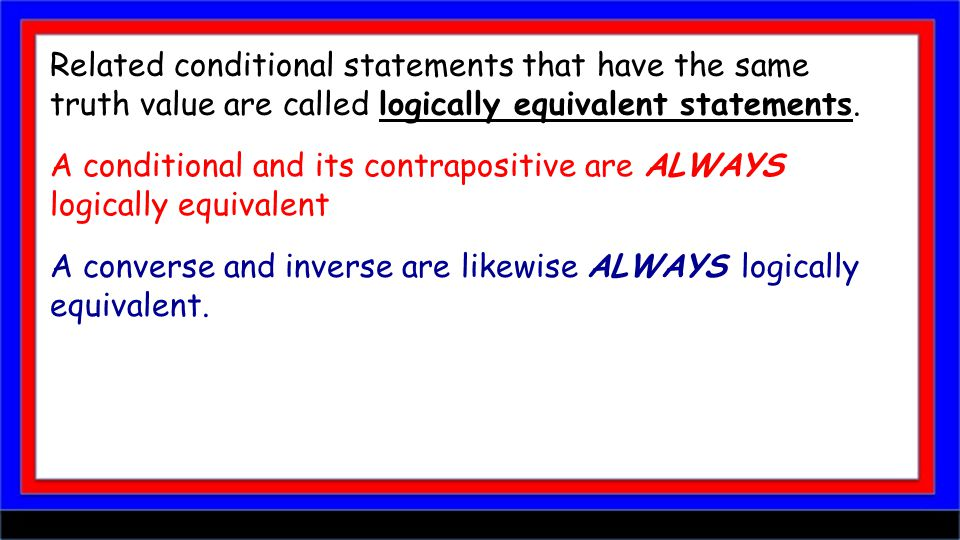 Related conditional statements that have the same truth value are called logically equivalent statements. A conditional and its contrapositive are ALW