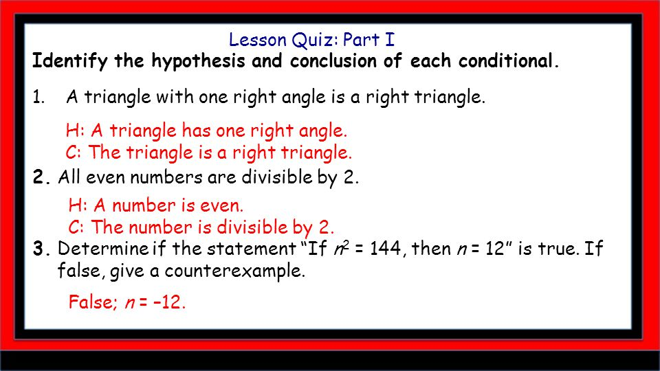 Lesson Quiz: Part I Identify the hypothesis and conclusion of each conditional. 1.A triangle with one right angle is a right triangle. 2. All even num
