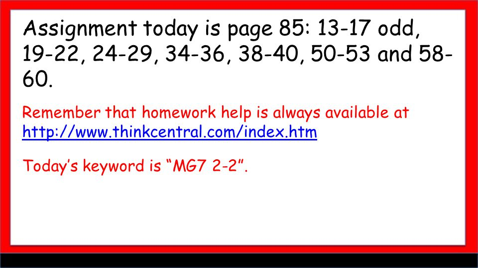 Assignment today is page 85: 13-17 odd, 19-22, 24-29, 34-36, 38-40, 50-53 and 58- 60. Remember that homework help is always available at http://www.th