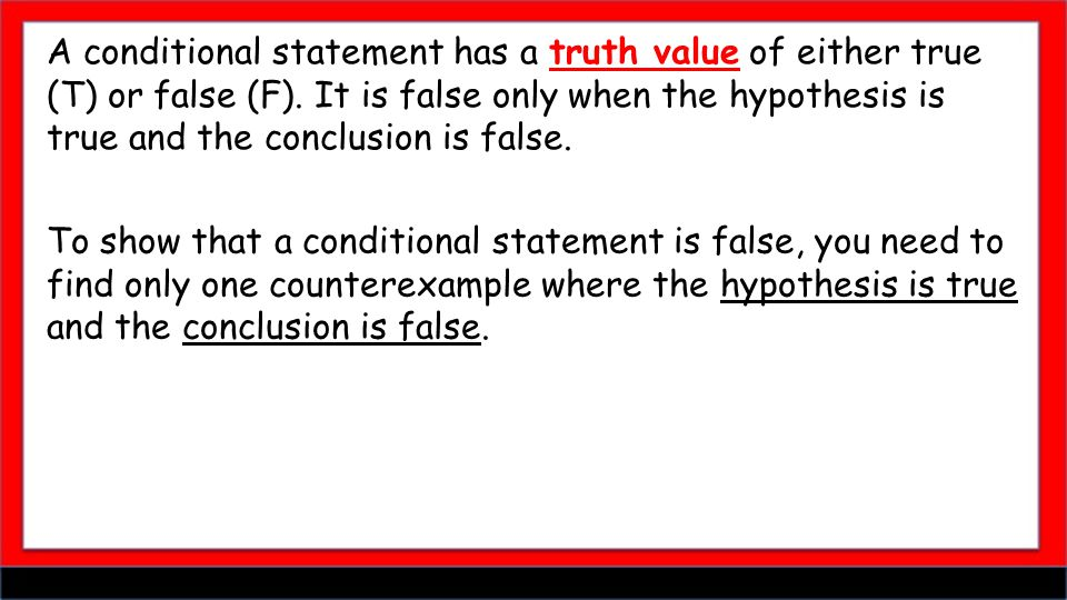 A conditional statement has a truth value of either true (T) or false (F). It is false only when the hypothesis is true and the conclusion is false. T