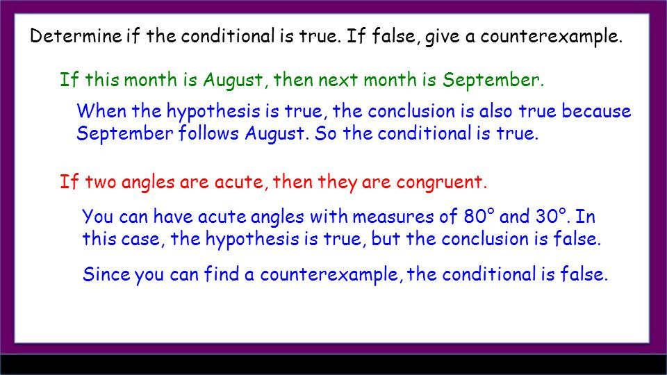 Determine if the conditional is true. If false, give a counterexample. If this month is August, then next month is September. When the hypothesis is t