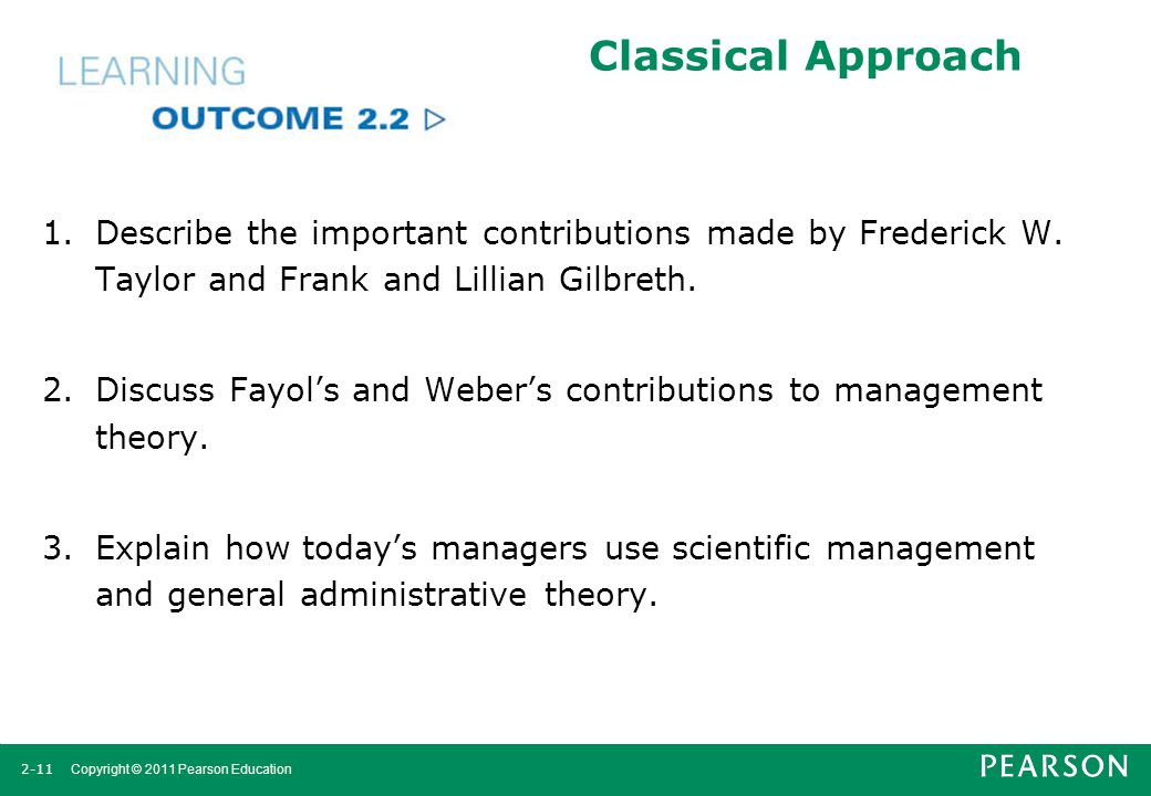 2-11 Copyright © 2011 Pearson Education Classical Approach 1.Describe the important contributions made by Frederick W. Taylor and Frank and Lillian Gi