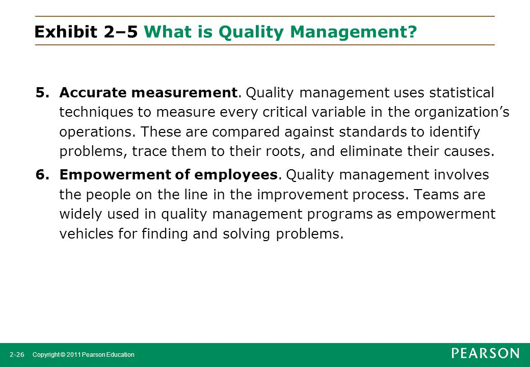 2-26 Copyright © 2011 Pearson Education Exhibit 2–5 What is Quality Management? 5.Accurate measurement. Quality management uses statistical techniques