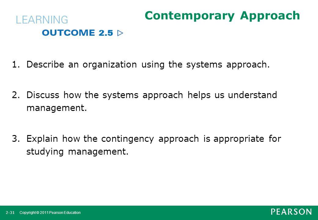 2-31 Copyright © 2011 Pearson Education Contemporary Approach 1.Describe an organization using the systems approach. 2.Discuss how the systems approac