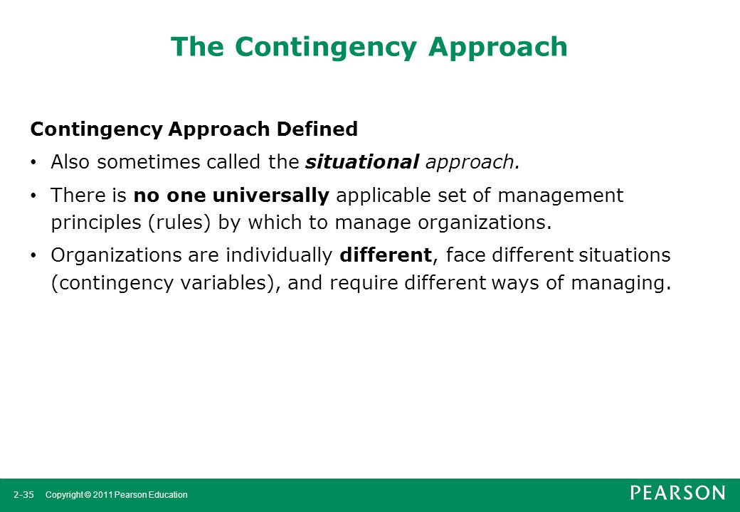 2-35 Copyright © 2011 Pearson Education The Contingency Approach Contingency Approach Defined Also sometimes called the situational approach. There is
