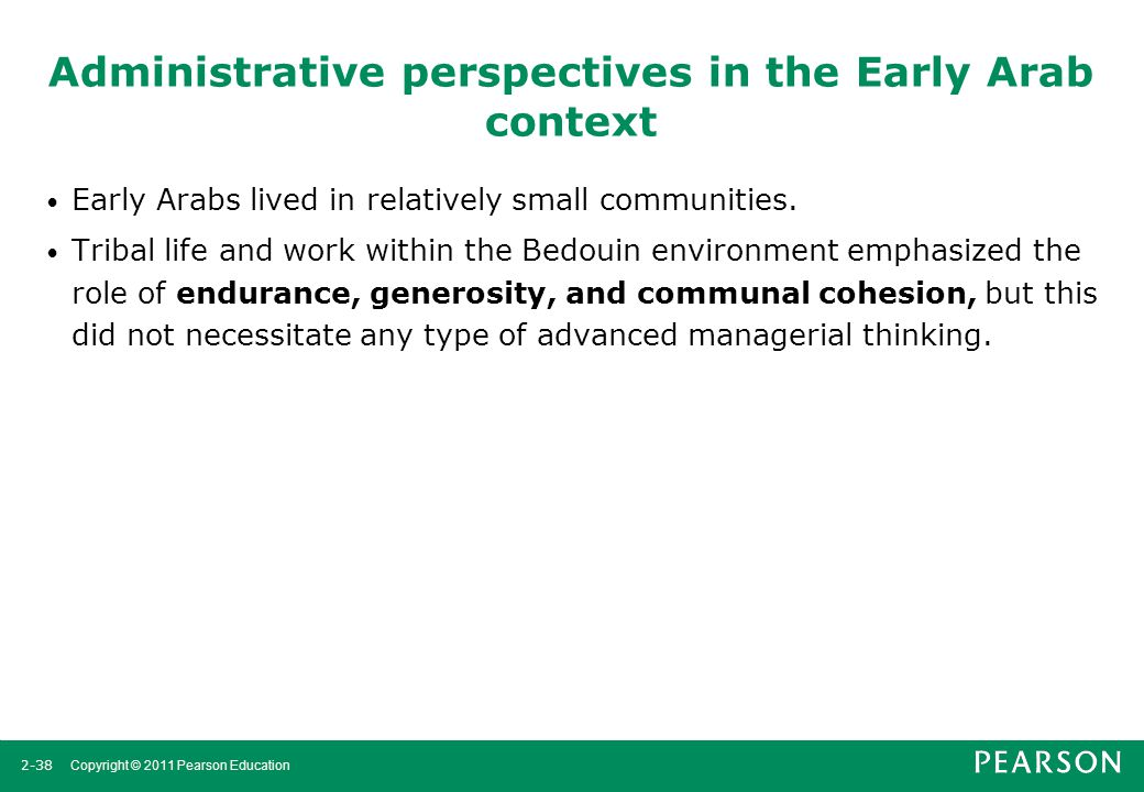 2-38 Copyright © 2011 Pearson Education Administrative perspectives in the Early Arab context Early Arabs lived in relatively small communities. Triba
