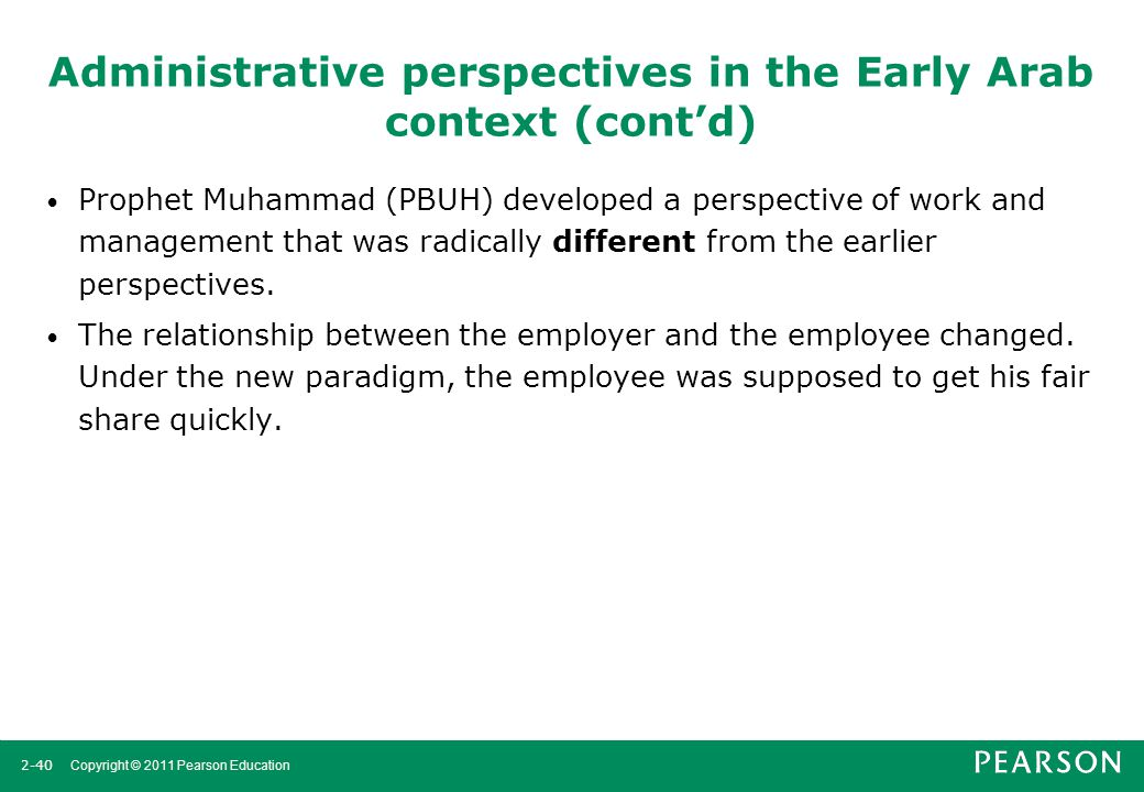 2-40 Copyright © 2011 Pearson Education Administrative perspectives in the Early Arab context (cont'd) Prophet Muhammad (PBUH) developed a perspective