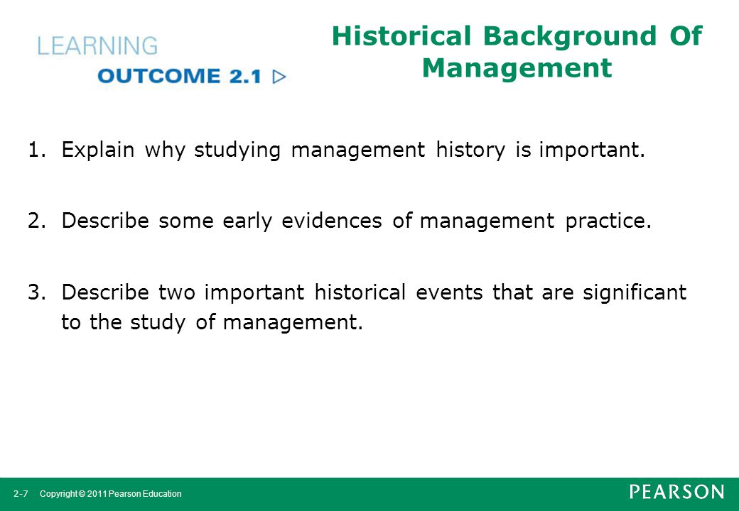 2-7 Copyright © 2011 Pearson Education Historical Background Of Management 1.Explain why studying management history is important. 2.Describe some ear