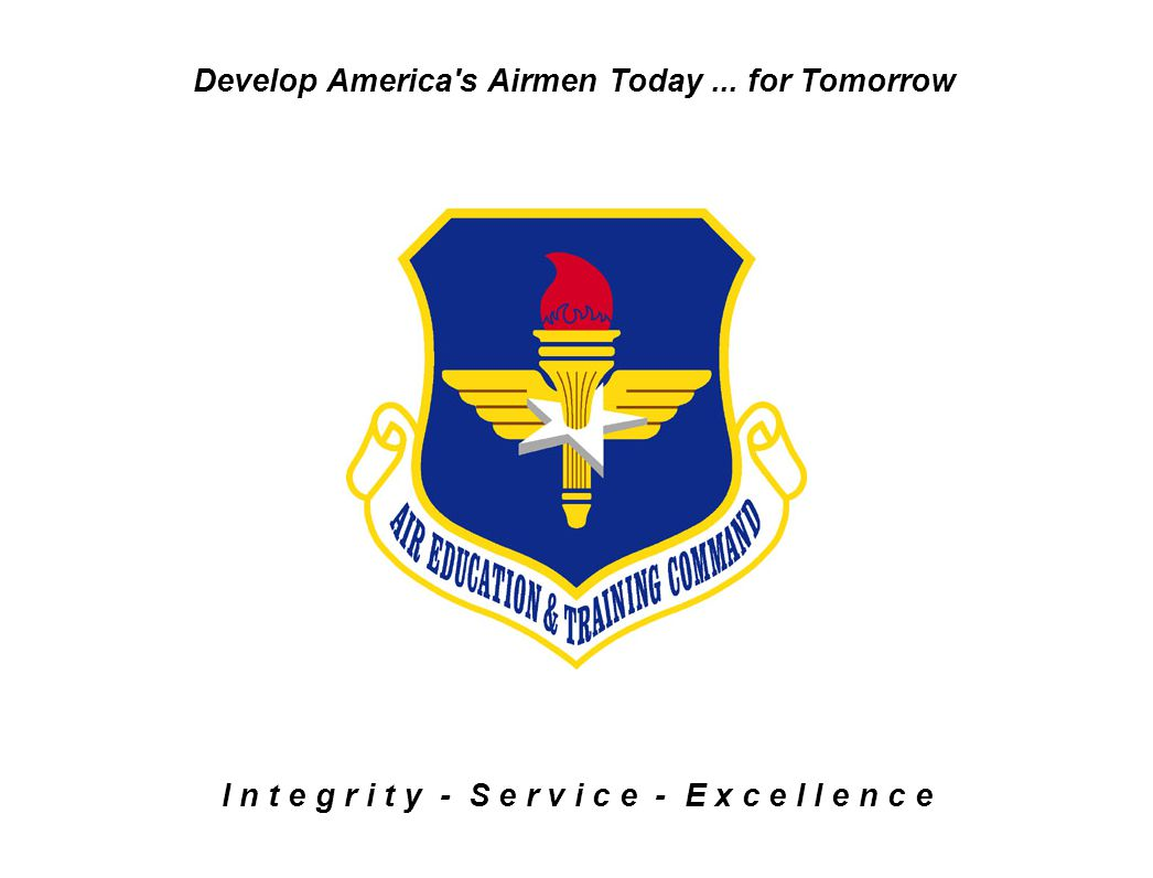 I n t e g r i t y - S e r v i c e - E x c e l l e n c e Develop America's Airmen Today... for Tomorrow
