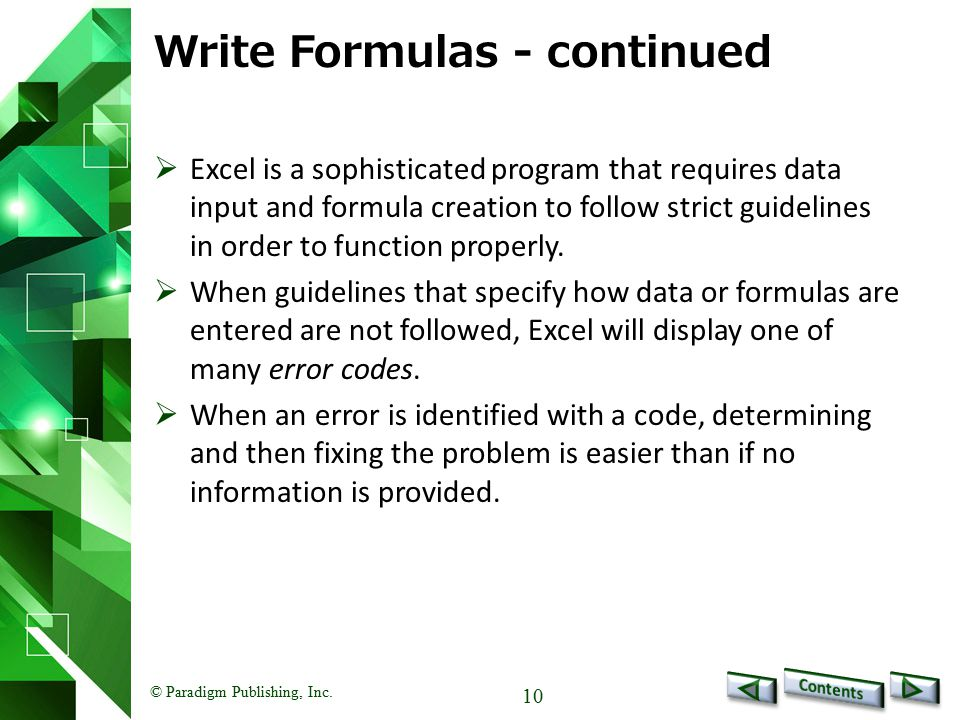 © Paradigm Publishing, Inc. 10 Write Formulas - continued  Excel is a sophisticated program that requires data input and formula creation to follow s
