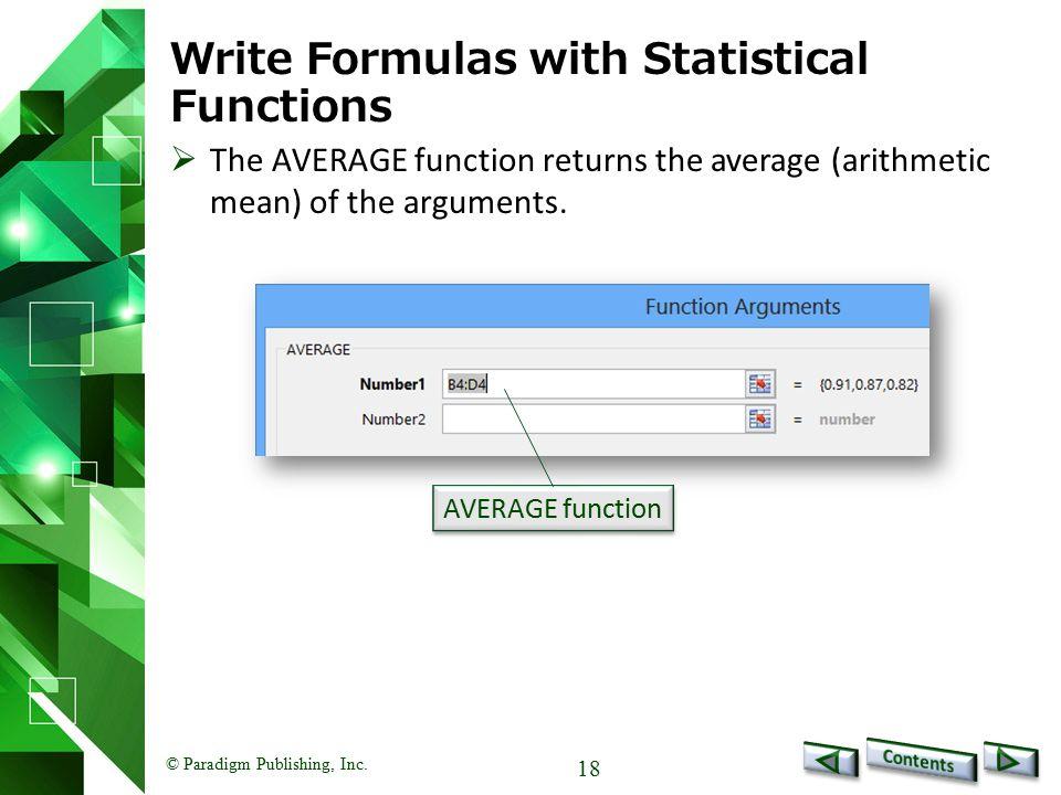 © Paradigm Publishing, Inc. 18 Write Formulas with Statistical Functions AVERAGE function  The AVERAGE function returns the average (arithmetic mean)