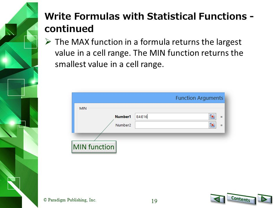 © Paradigm Publishing, Inc. 19 Write Formulas with Statistical Functions - continued MIN function  The MAX function in a formula returns the largest