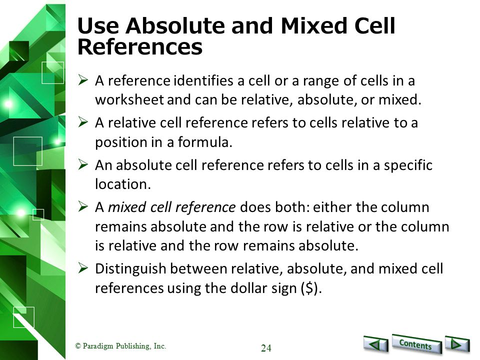 © Paradigm Publishing, Inc. 24 Use Absolute and Mixed Cell References  A reference identifies a cell or a range of cells in a worksheet and can be re