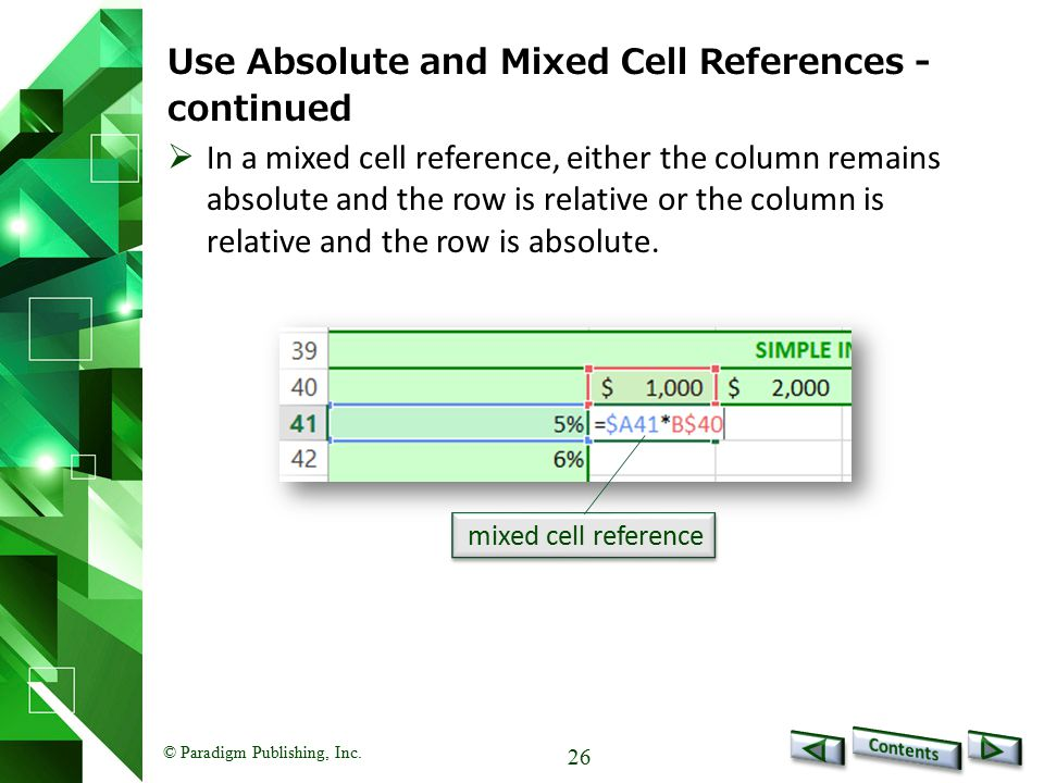 © Paradigm Publishing, Inc. 26 Use Absolute and Mixed Cell References - continued mixed cell reference  In a mixed cell reference, either the column