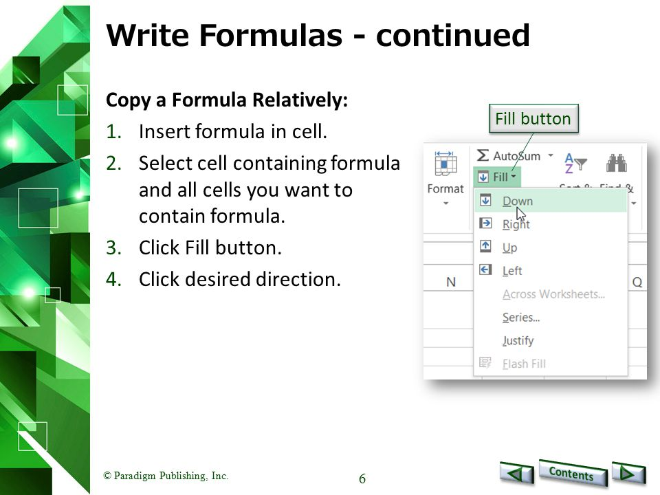 © Paradigm Publishing, Inc. 6 Write Formulas - continued Copy a Formula Relatively: 1.Insert formula in cell. 2.Select cell containing formula and all