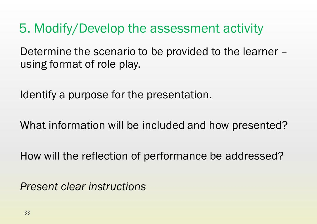 5. Modify/Develop the assessment activity Determine the scenario to be provided to the learner – using format of role play. Identify a purpose for the