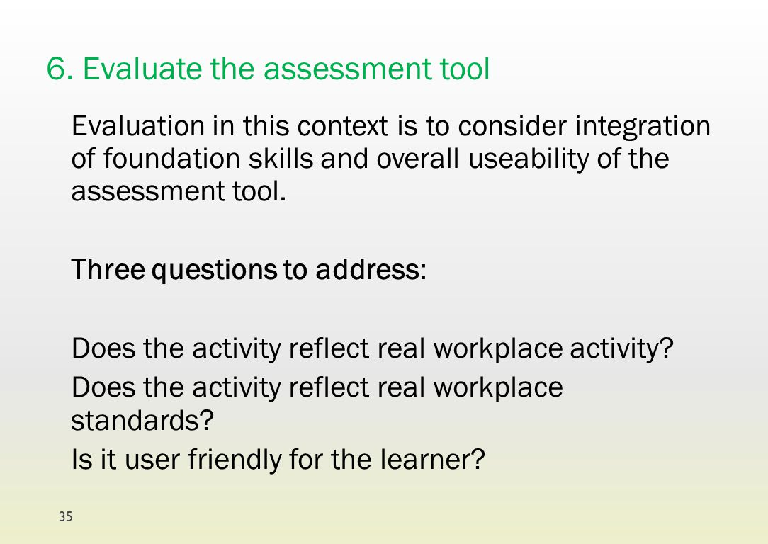 6. Evaluate the assessment tool Evaluation in this context is to consider integration of foundation skills and overall useability of the assessment to