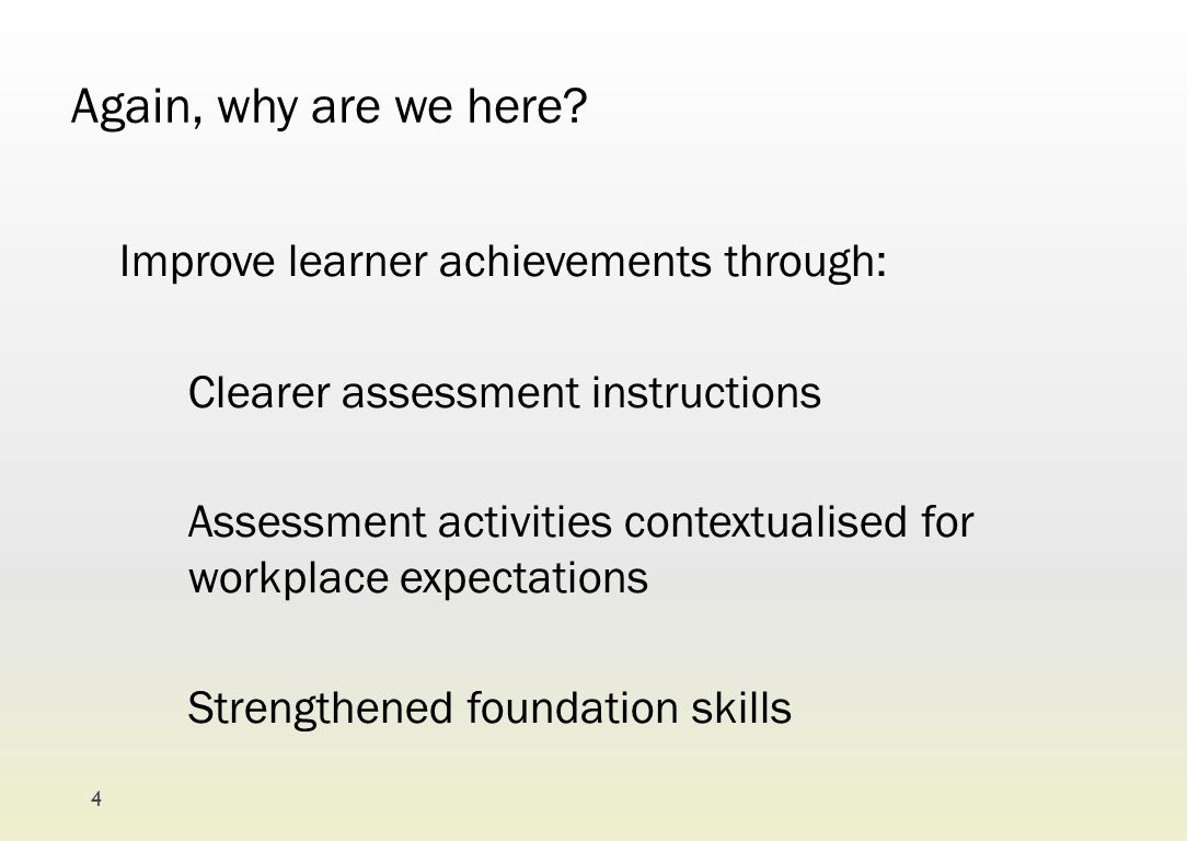 Again, why are we here? Improve learner achievements through: Clearer assessment instructions Assessment activities contextualised for workplace expec