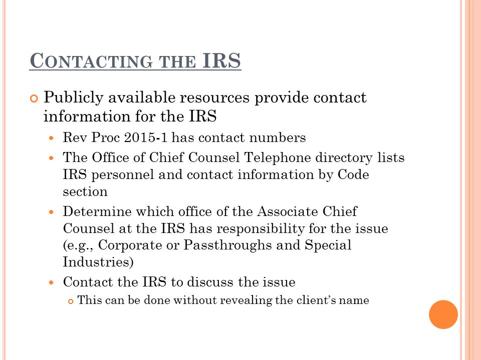 C ONTACTING THE IRS Publicly available resources provide contact information for the IRS Rev Proc 2015-1 has contact numbers The Office of Chief Couns