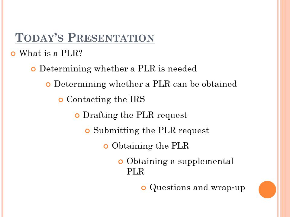 T ODAY ' S P RESENTATION What is a PLR? Determining whether a PLR is needed Determining whether a PLR can be obtained Contacting the IRS Drafting the