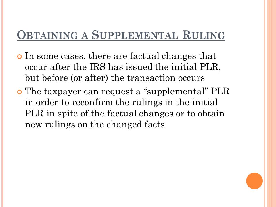 O BTAINING A S UPPLEMENTAL R ULING In some cases, there are factual changes that occur after the IRS has issued the initial PLR, but before (or after)