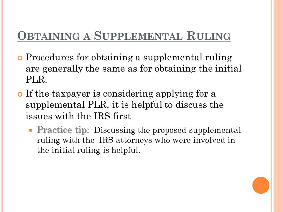 O BTAINING A S UPPLEMENTAL R ULING Procedures for obtaining a supplemental ruling are generally the same as for obtaining the initial PLR. If the taxp