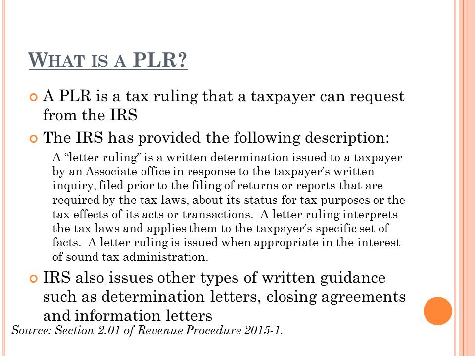 "W HAT IS A PLR? A PLR is a tax ruling that a taxpayer can request from the IRS The IRS has provided the following description: A ""letter ruling"" is a"