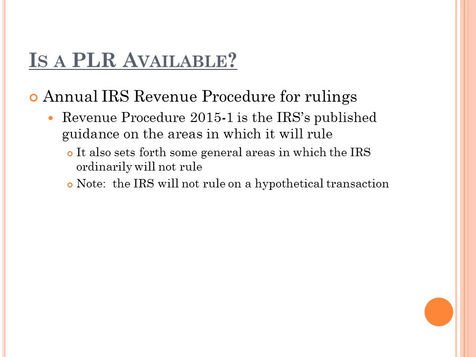 I S A PLR A VAILABLE ? Annual IRS Revenue Procedure for rulings Revenue Procedure 2015-1 is the IRS's published guidance on the areas in which it will