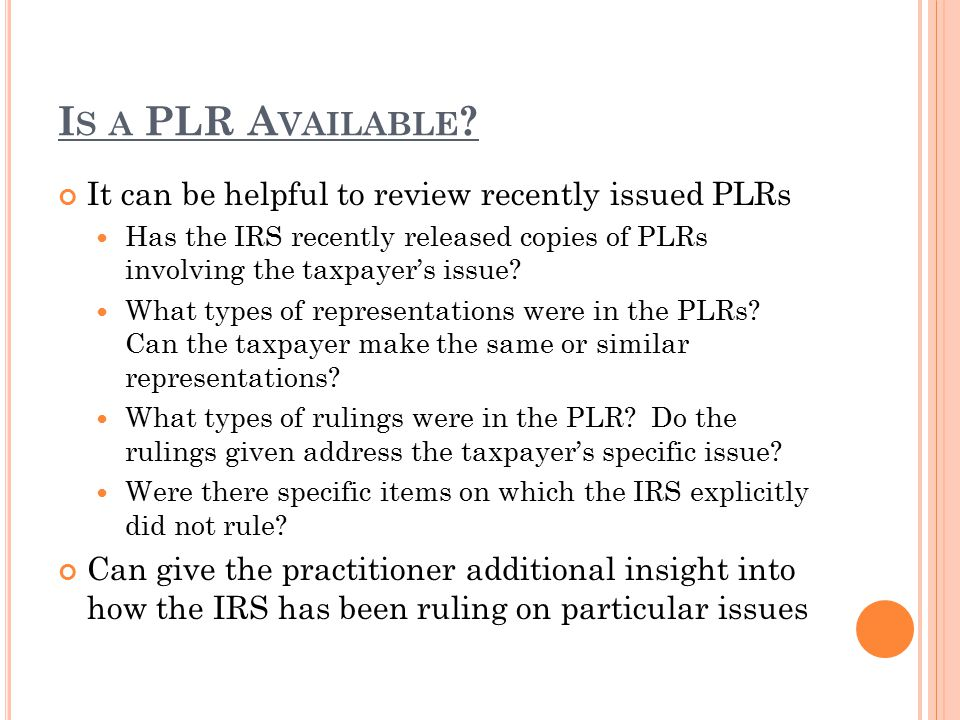 I S A PLR A VAILABLE ? It can be helpful to review recently issued PLRs Has the IRS recently released copies of PLRs involving the taxpayer's issue? W