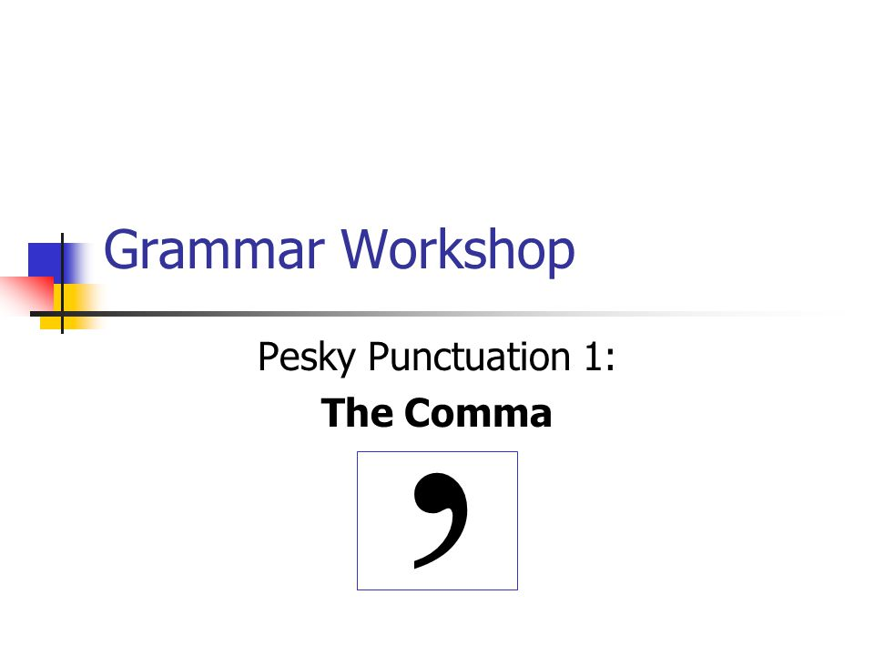 Grammar Workshop Pesky Punctuation 1: The Comma,