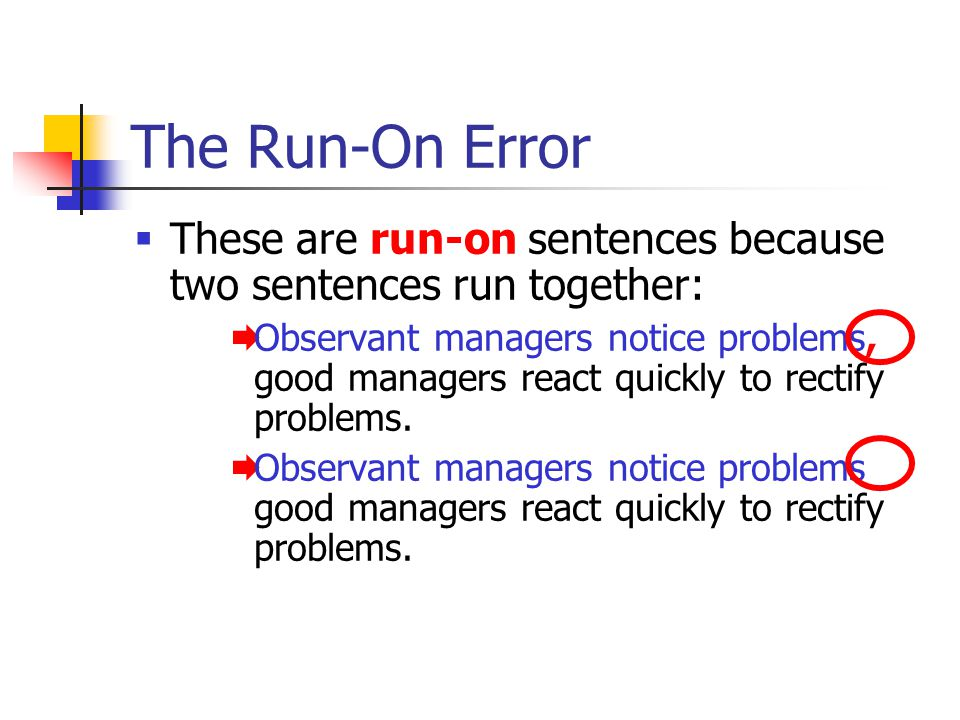 The Run-On Error  These are run-on sentences because two sentences run together:  Observant managers notice problems, good managers react quickly to rectify problems.