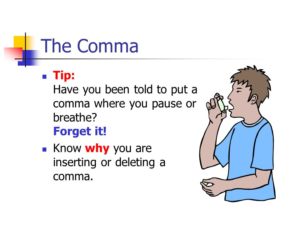 The Comma Tip: Have you been told to put a comma where you pause or breathe.