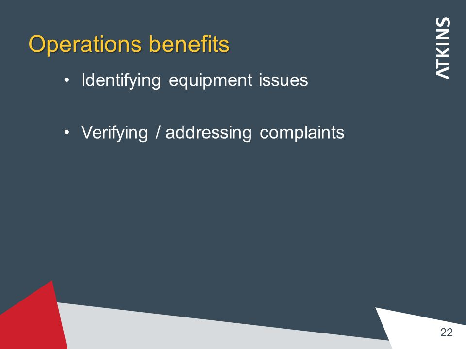 Operations benefits Identifying equipment issues Verifying / addressing complaints 22