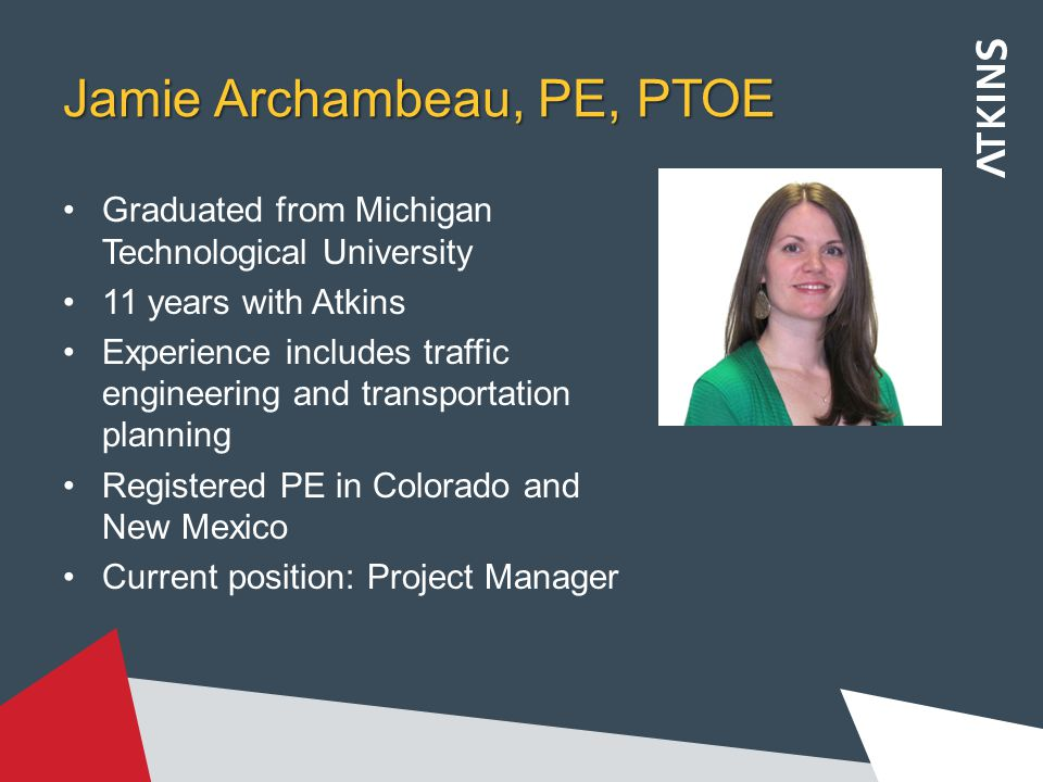 Jamie Archambeau, PE, PTOE Graduated from Michigan Technological University 11 years with Atkins Experience includes traffic engineering and transportation planning Registered PE in Colorado and New Mexico Current position: Project Manager