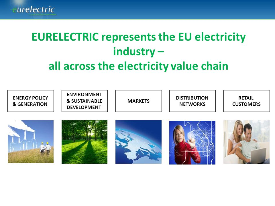 What our industry stands for – our 5 guiding principles We believe in: 1)A European, integrated approach to the entire power system 2)An affordable energy transition thanks to competitiveness and cost-efficiency oriented policies 3)Electricity as a major contribution to the decarbonisation of Europe's economy 4)Active and empowered customers as the core of our business and the centre of our innovation policies 5)A market design and regulatory conditions that ensure sufficient generation and infrastructure investments
