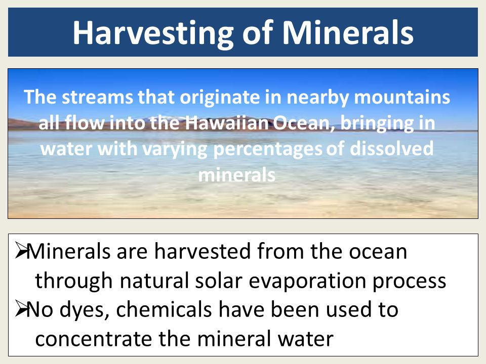  Minerals are harvested from the ocean through natural solar evaporation process  No dyes, chemicals have been used to concentrate the mineral water